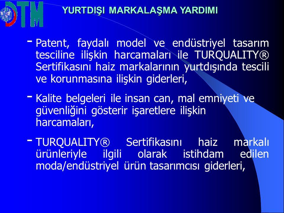 - - Patent, faydalı model ve endüstriyel tasarım tesciline ilişkin harcamaları ile TURQUALITY® Sertifikasını haiz markalarının yurtdışında tescili ve korunmasına ilişkin giderleri, - - Kalite belgeleri ile insan can, mal emniyeti ve güvenliğini gösterir işaretlere ilişkin harcamaları, - - TURQUALITY® Sertifikasını haiz markalı ürünleriyle ilgili olarak istihdam edilen moda/endüstriyel ürün tasarımcısı giderleri, YURTDIŞI MARKALAŞMA YARDIMI