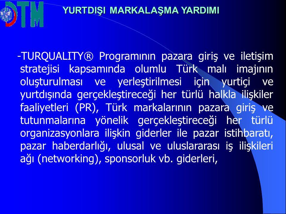 - -TURQUALITY® Programının pazara giriş ve iletişim stratejisi kapsamında olumlu Türk malı imajının oluşturulması ve yerleştirilmesi için yurtiçi ve yurtdışında gerçekleştireceği her türlü halkla ilişkiler faaliyetleri (PR), Türk markalarının pazara giriş ve tutunmalarına yönelik gerçekleştireceği her türlü organizasyonlara ilişkin giderler ile pazar istihbaratı, pazar haberdarlığı, ulusal ve uluslararası iş ilişkileri ağı (networking), sponsorluk vb.