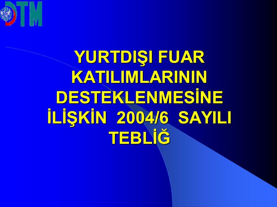 YURTDIŞI FUAR KATILIMLARININ DESTEKLENMESİNE İLİŞKİN 2004/6 SAYILI TEBLİĞ
