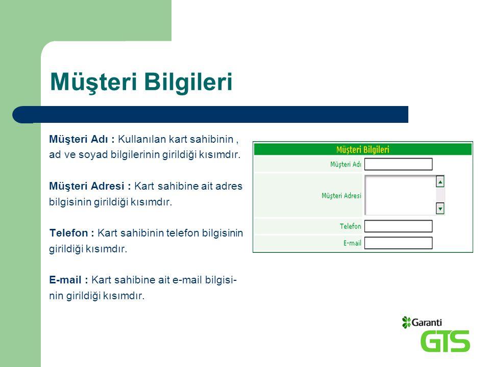 Müşteri Bilgileri Müşteri Adı : Kullanılan kart sahibinin, ad ve soyad bilgilerinin girildiği kısımdır. Müşteri Adresi : Kart sahibine ait adres bilgi