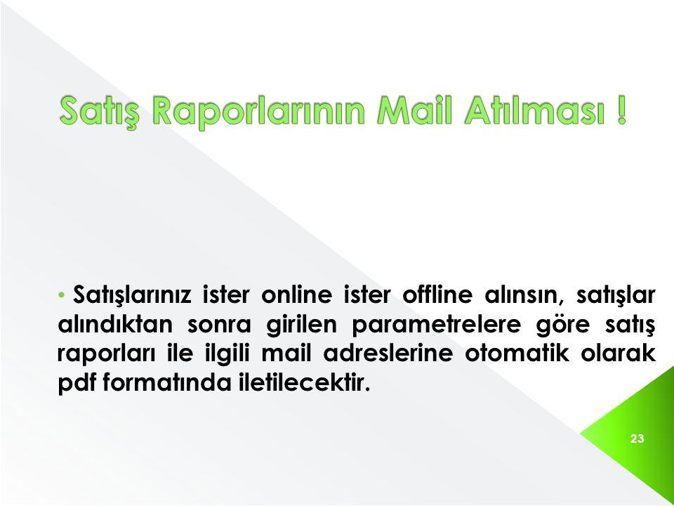 Satışlarınız ister online ister offline alınsın, satışlar alındıktan sonra girilen parametrelere göre satış raporları ile ilgili mail adreslerine otomatik olarak pdf formatında iletilecektir.