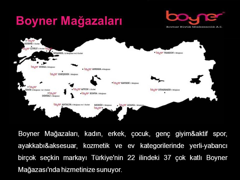 Boyner Mağazaları Boyner Mağazaları, kadın, erkek, çocuk, genç giyim&aktif spor, ayakkabı&aksesuar, kozmetik ve ev kategorilerinde yerli-yabancı birçok seçkin markayı Türkiye nin 22 ilindeki 37 çok katlı Boyner Mağazası nda hizmetinize sunuyor.