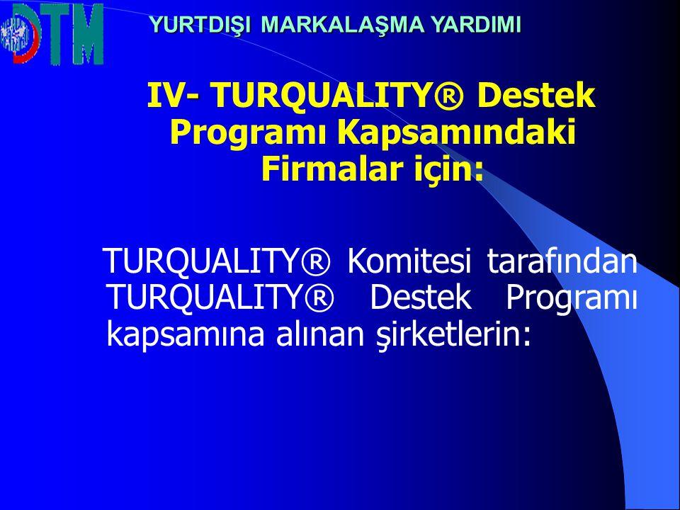 - IV- TURQUALITY® Destek Programı Kapsamındaki Firmalar için: TURQUALITY® Komitesi tarafından TURQUALITY® Destek Programı kapsamına alınan şirketlerin