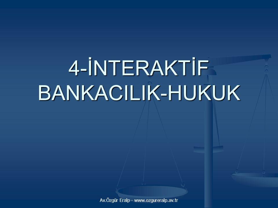 Av.Özgür Eralp - www.ozgureralp.av.tr 4-İNTERAKTİF BANKACILIK-HUKUK