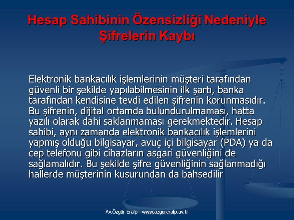Av.Özgür Eralp - www.ozgureralp.av.tr Hesap Sahibinin Özensizliği Nedeniyle Şifrelerin Kaybı Elektronik bankacılık işlemlerinin müşteri tarafından güv