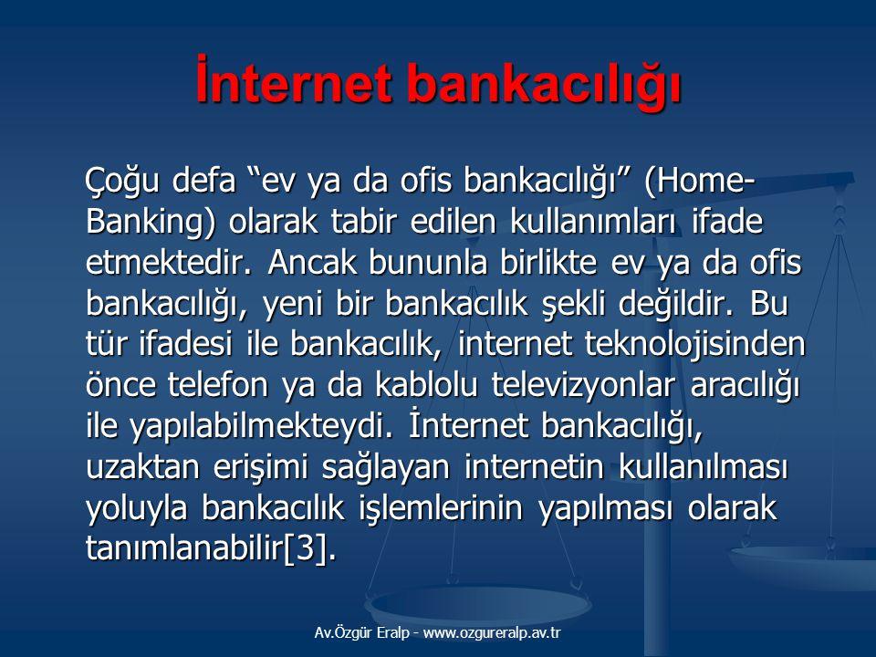 """Av.Özgür Eralp - www.ozgureralp.av.tr İnternet bankacılığı Çoğu defa """"ev ya da ofis bankacılığı"""" (Home- Banking) olarak tabir edilen kullanımları ifad"""