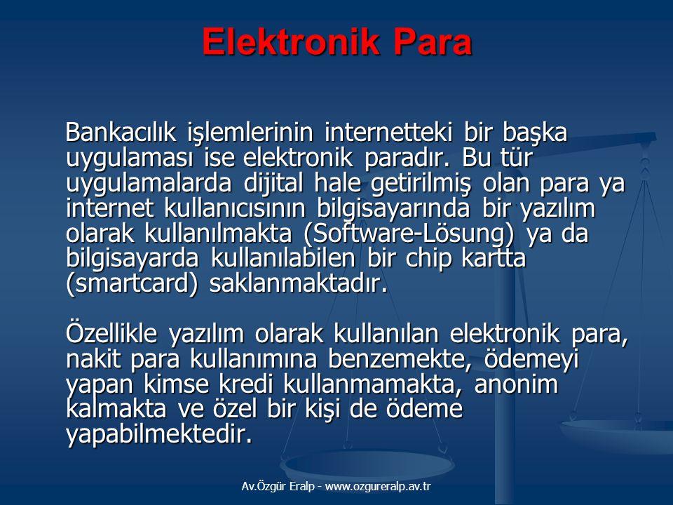 Av.Özgür Eralp - www.ozgureralp.av.tr Elektronik Para Bankacılık işlemlerinin internetteki bir başka uygulaması ise elektronik paradır. Bu tür uygulam