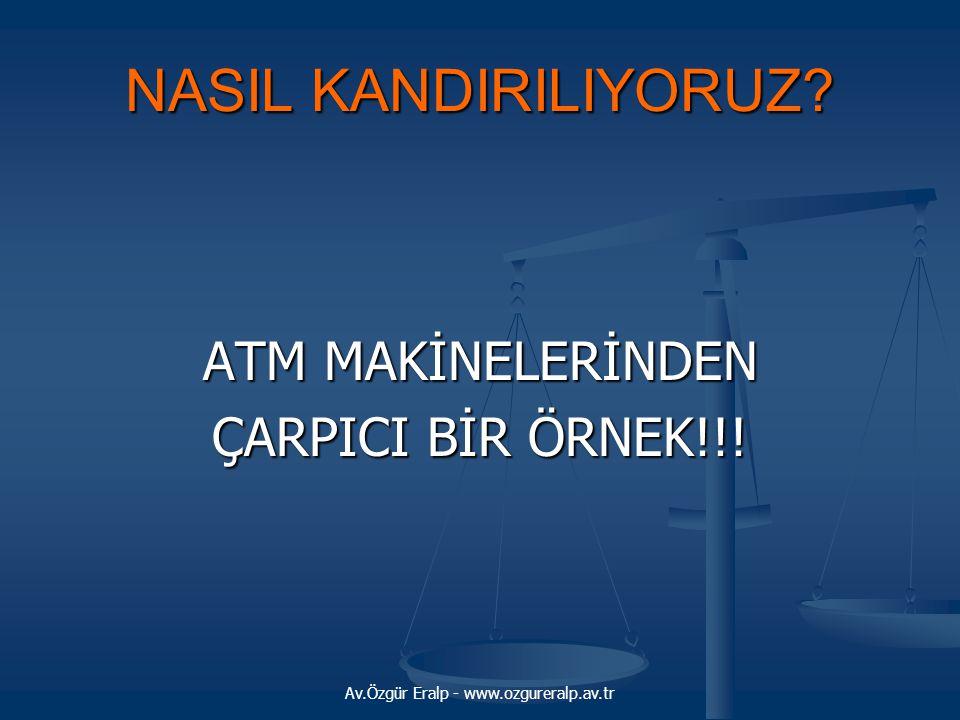Av.Özgür Eralp - www.ozgureralp.av.tr NASIL KANDIRILIYORUZ? ATM MAKİNELERİNDEN ÇARPICI BİR ÖRNEK!!!