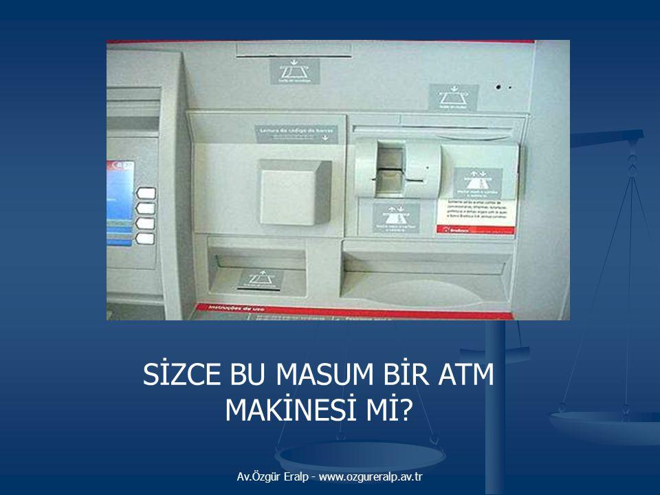 Av.Özgür Eralp - www.ozgureralp.av.tr SİZCE BU MASUM BİR ATM MAKİNESİ Mİ?