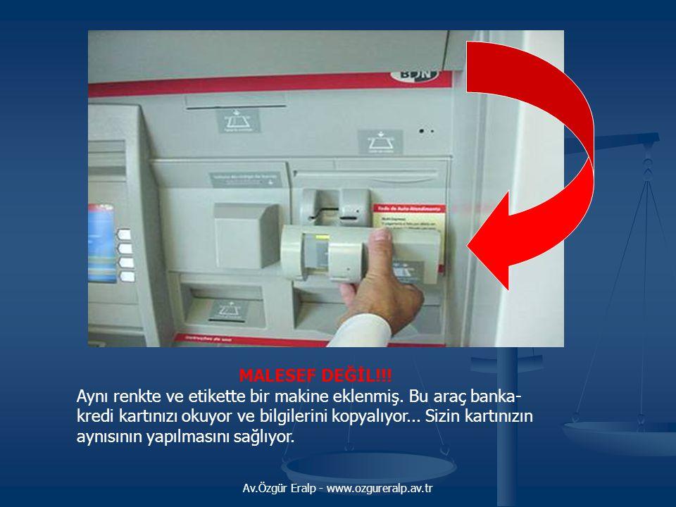 Av.Özgür Eralp - www.ozgureralp.av.tr MALESEF DEĞİL!!! Aynı renkte ve etikette bir makine eklenmiş. Bu araç banka- kredi kartınızı okuyor ve bilgileri