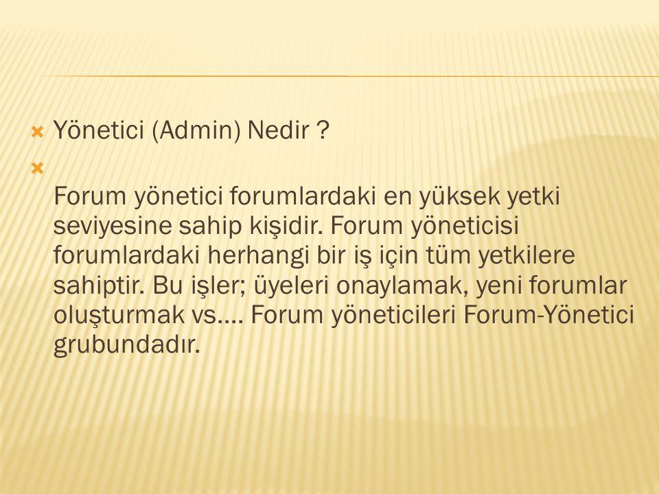  Yönetici (Admin) Nedir . Forum yönetici forumlardaki en yüksek yetki seviyesine sahip kişidir.