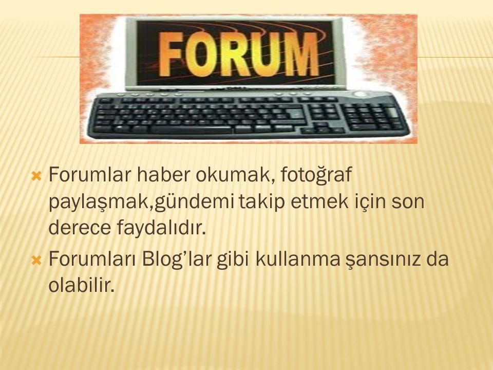  Forumlar haber okumak, fotoğraf paylaşmak,gündemi takip etmek için son derece faydalıdır.