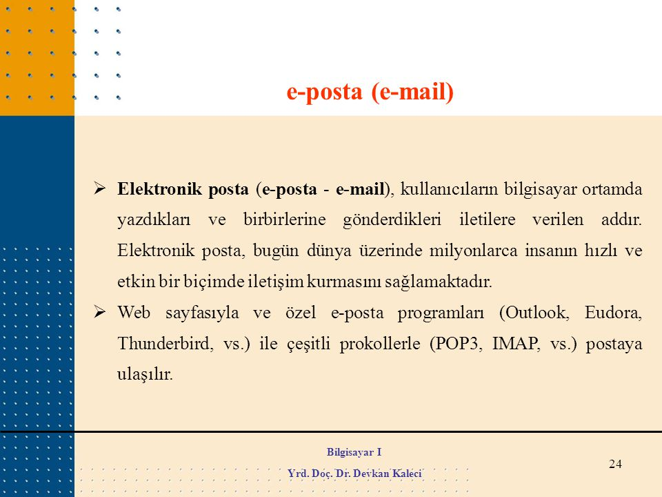 24 e-posta (e-mail)  Elektronik posta (e-posta - e-mail), kullanıcıların bilgisayar ortamda yazdıkları ve birbirlerine gönderdikleri iletilere verile