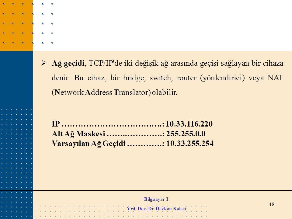 48  Ağ geçidi, TCP/IP'de iki değişik ağ arasında geçişi sağlayan bir cihaza denir. Bu cihaz, bir bridge, switch, router (yönlendirici) veya NAT (Netw