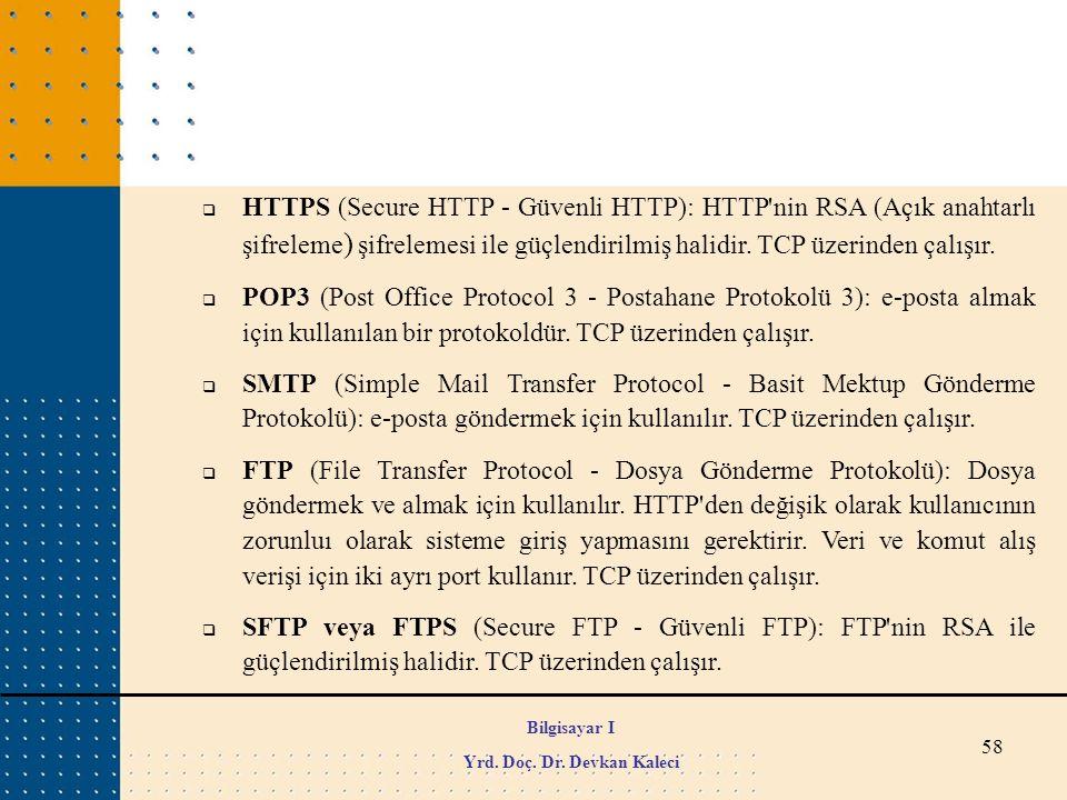 58  HTTPS (Secure HTTP - Güvenli HTTP): HTTP'nin RSA (Açık anahtarlı şifreleme ) şifrelemesi ile güçlendirilmiş halidir. TCP üzerinden çalışır.  POP
