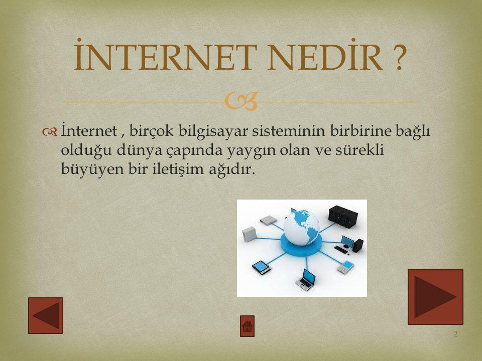   İnternet, birçok bilgisayar sisteminin birbirine bağlı olduğu dünya çapında yaygın olan ve sürekli büyüyen bir iletişim ağıdır.