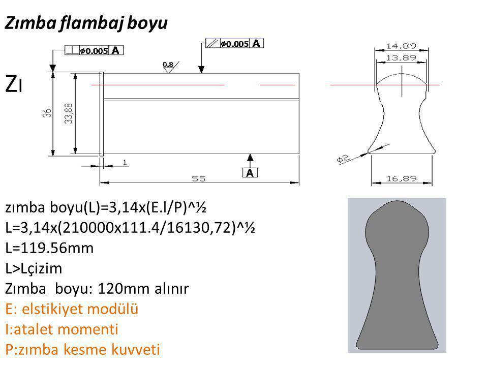 Zımba flambaj boyu Zımba Yapım Resmi zımba boyu(L)=3,14x(E.l/P)^½ L=3,14x(210000x111.4/16130,72)^½ L=119.56mm L>Lçizim Zımba boyu: 120mm alınır E: els