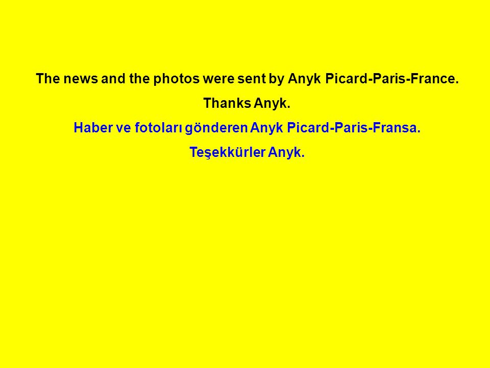 The news and the photos were sent by Anyk Picard-Paris-France. Thanks Anyk. Haber ve fotoları gönderen Anyk Picard-Paris-Fransa. Teşekkürler Anyk.