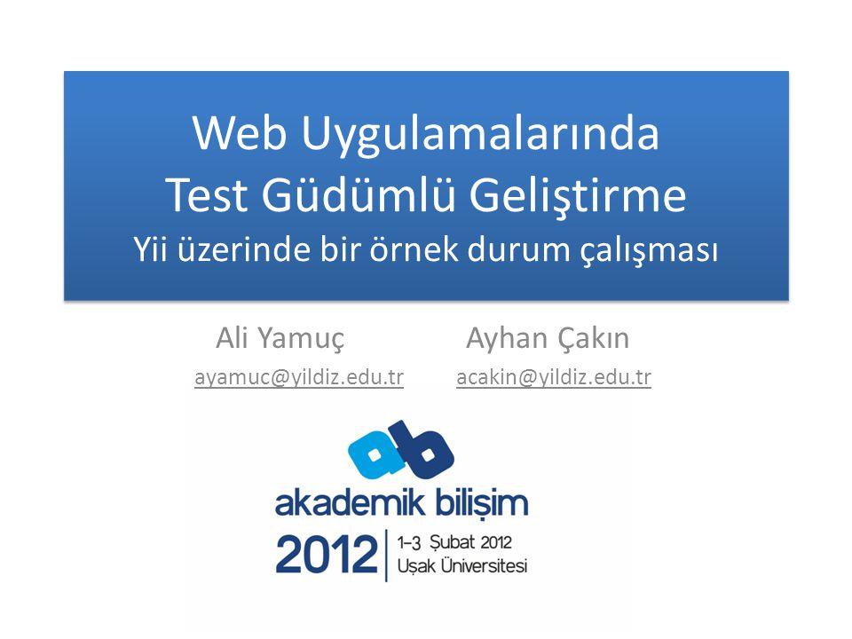 Web Uygulamalarında Test Güdümlü Geliştirme Yii üzerinde bir örnek durum çalışması Ali Yamuç Ayhan Çakın ayamuc@yildiz.edu.tr acakin@yildiz.edu.tr