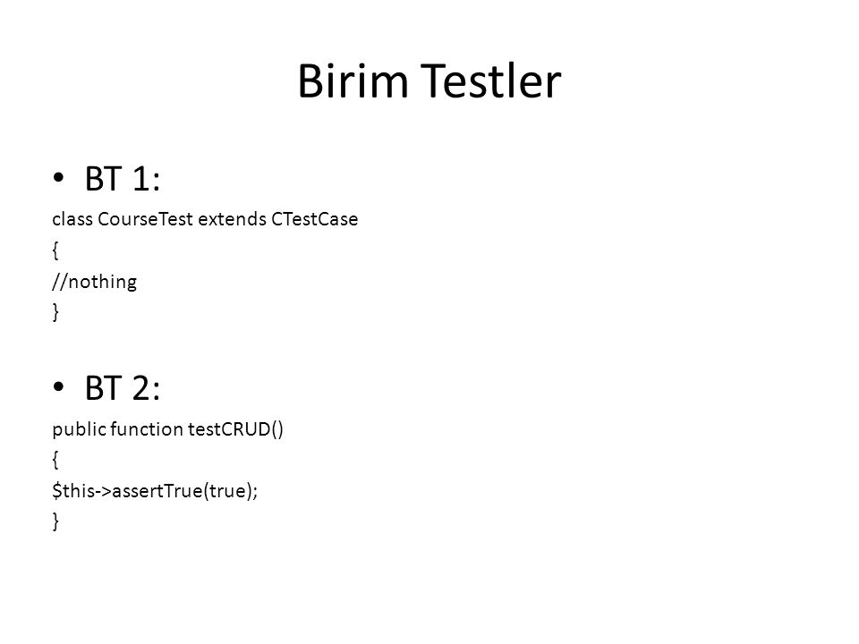 Birim Testler BT 1: class CourseTest extends CTestCase { //nothing } BT 2: public function testCRUD() { $this->assertTrue(true); }