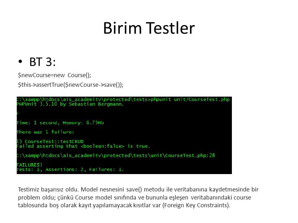 Birim Testler BT 3: $newCourse=new Course(); $this->assertTrue($newCourse->save()); Testimiz başarısız oldu. Model nesnesini save() metodu ile veritab