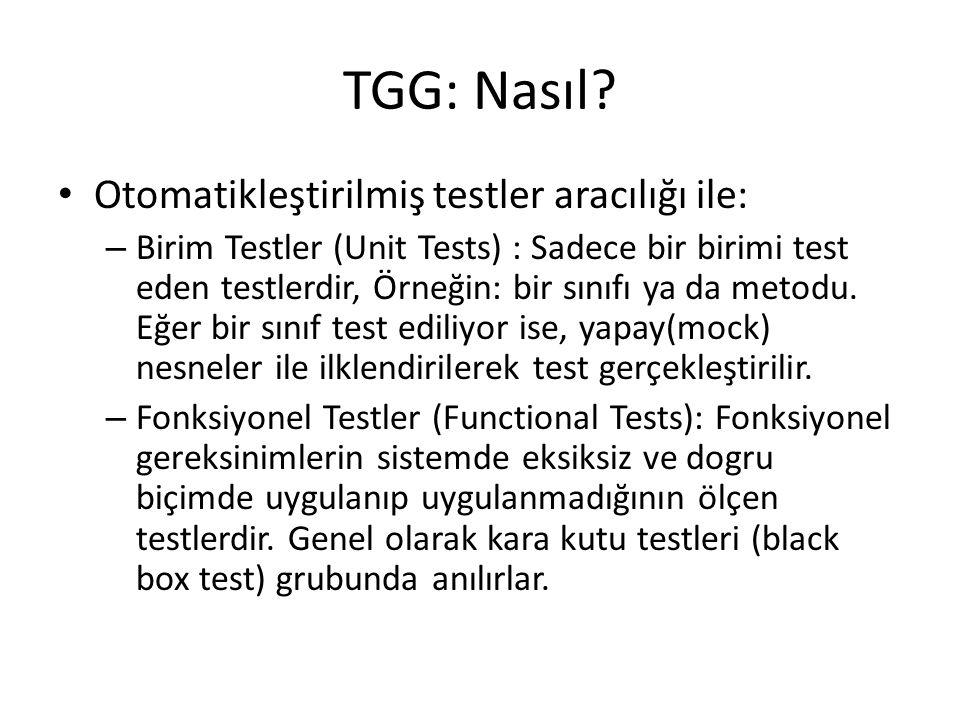 TGG: Nasıl? Otomatikleştirilmiş testler aracılığı ile: – Birim Testler (Unit Tests) : Sadece bir birimi test eden testlerdir, Örneğin: bir sınıfı ya d