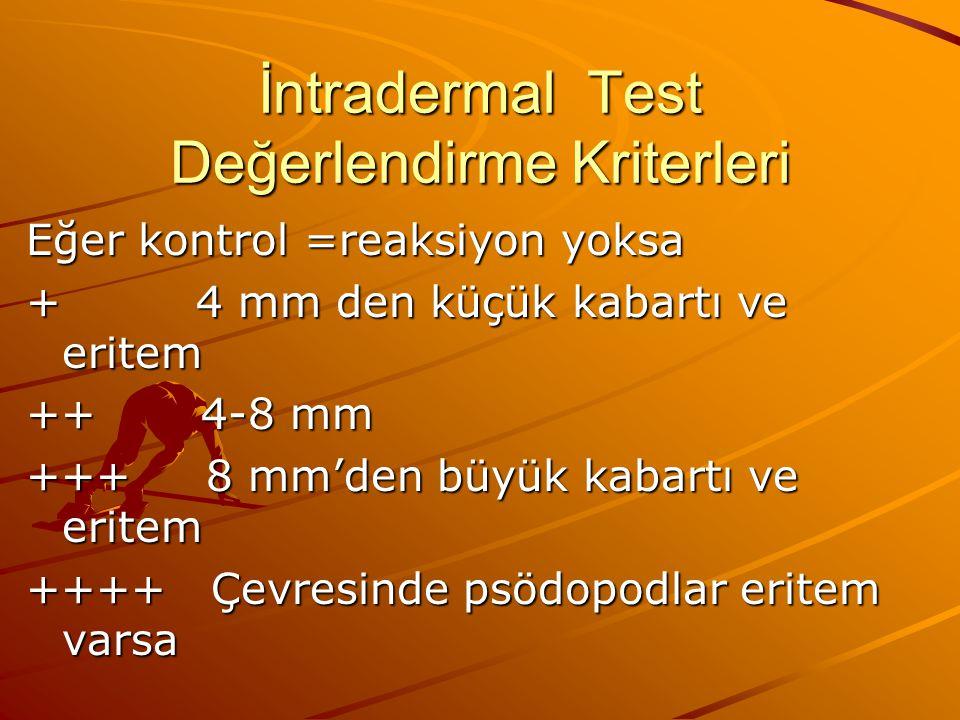 İntradermal Test Değerlendirme Kriterleri Eğer kontrol =reaksiyon yoksa + 4 mm den küçük kabartı ve eritem ++ 4-8 mm +++ 8 mm'den büyük kabartı ve eritem ++++ Çevresinde psödopodlar eritem varsa