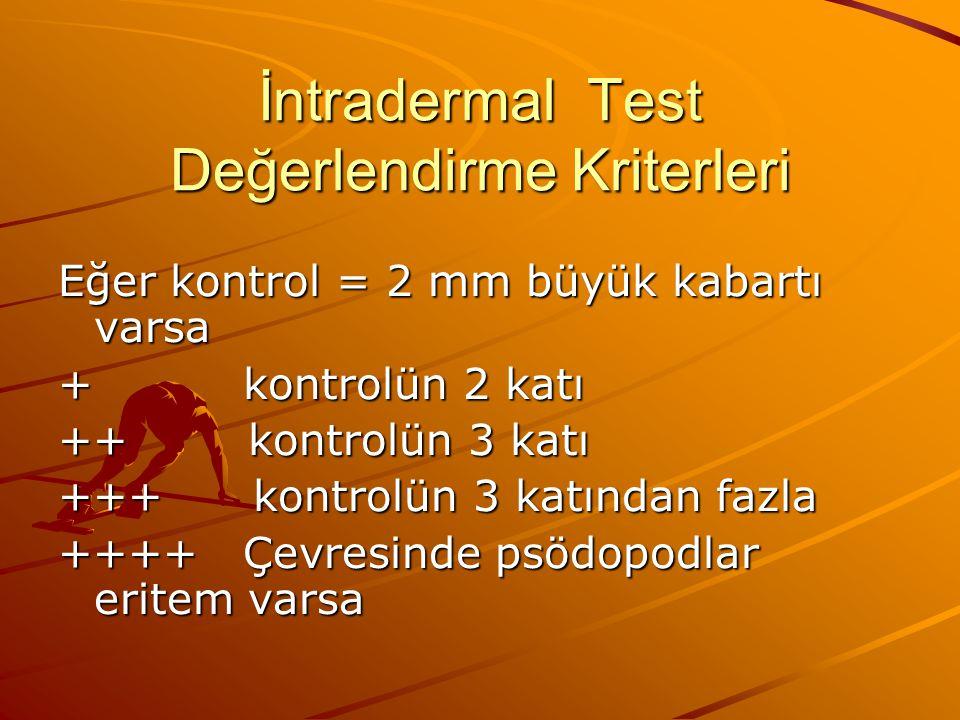 İntradermal Test Değerlendirme Kriterleri Eğer kontrol = 2 mm büyük kabartı varsa + kontrolün 2 katı ++ kontrolün 3 katı +++ kontrolün 3 katından fazla ++++ Çevresinde psödopodlar eritem varsa