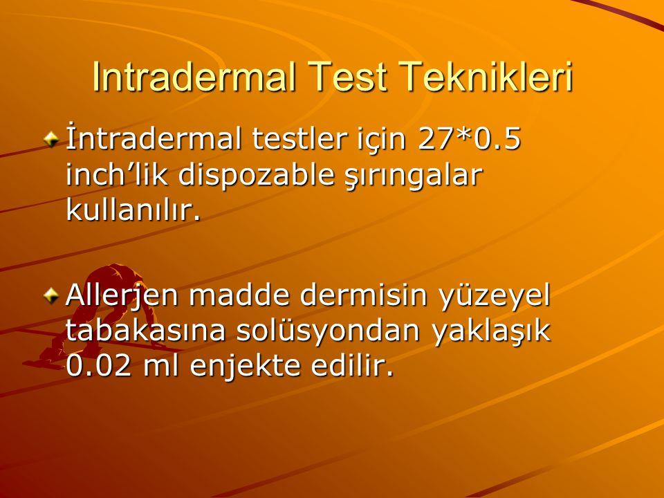 İntradermal testler daha sensitiftir fakat daha tehlikeli olduklarından şüpheli bir allerjene karşı prick testi negatif gelirse veya düşük reaksiyon verirse yapılmalıdır.