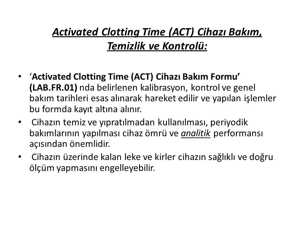 Activated Clotting Time (ACT) Cihazı Bakım, Temizlik ve Kontrolü: 'Activated Clotting Time (ACT) Cihazı Bakım Formu' (LAB.FR.01) nda belirlenen kalibr
