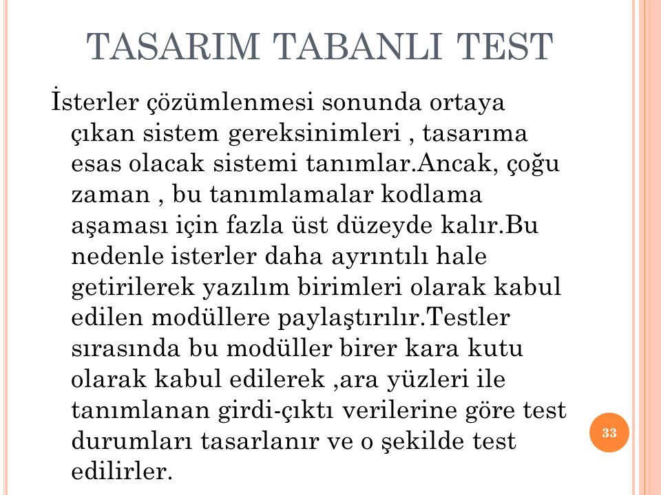 TASARIM TABANLI TEST İsterler çözümlenmesi sonunda ortaya çıkan sistem gereksinimleri, tasarıma esas olacak sistemi tanımlar.Ancak, çoğu zaman, bu tanımlamalar kodlama aşaması için fazla üst düzeyde kalır.Bu nedenle isterler daha ayrıntılı hale getirilerek yazılım birimleri olarak kabul edilen modüllere paylaştırılır.Testler sırasında bu modüller birer kara kutu olarak kabul edilerek,ara yüzleri ile tanımlanan girdi-çıktı verilerine göre test durumları tasarlanır ve o şekilde test edilirler.