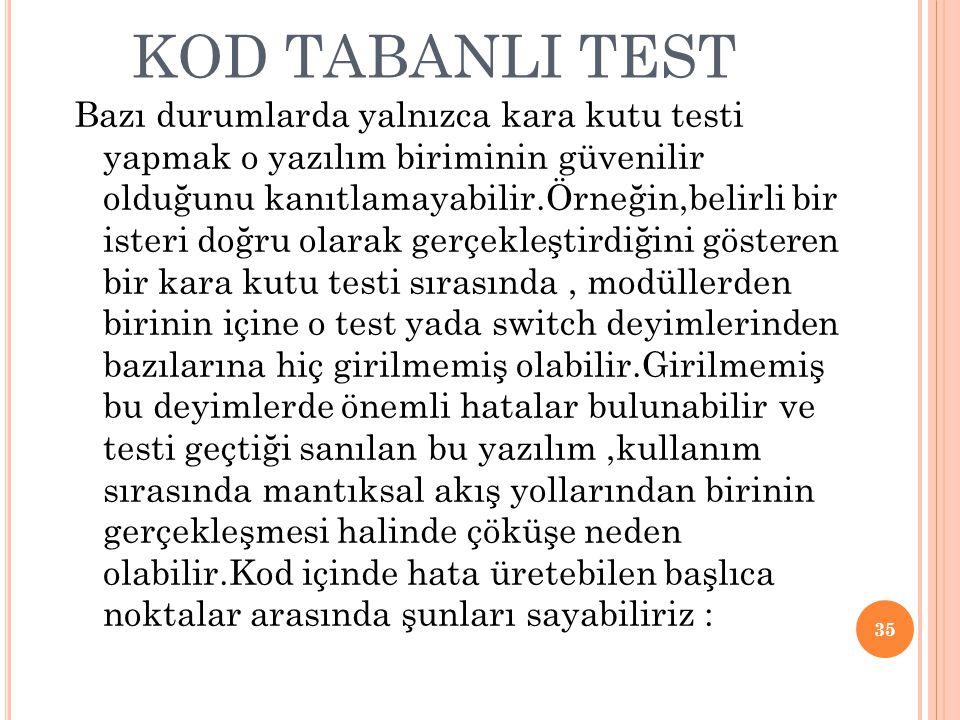 KOD TABANLI TEST Bazı durumlarda yalnızca kara kutu testi yapmak o yazılım biriminin güvenilir olduğunu kanıtlamayabilir.Örneğin,belirli bir isteri doğru olarak gerçekleştirdiğini gösteren bir kara kutu testi sırasında, modüllerden birinin içine o test yada switch deyimlerinden bazılarına hiç girilmemiş olabilir.Girilmemiş bu deyimlerde önemli hatalar bulunabilir ve testi geçtiği sanılan bu yazılım,kullanım sırasında mantıksal akış yollarından birinin gerçekleşmesi halinde çöküşe neden olabilir.Kod içinde hata üretebilen başlıca noktalar arasında şunları sayabiliriz : 35