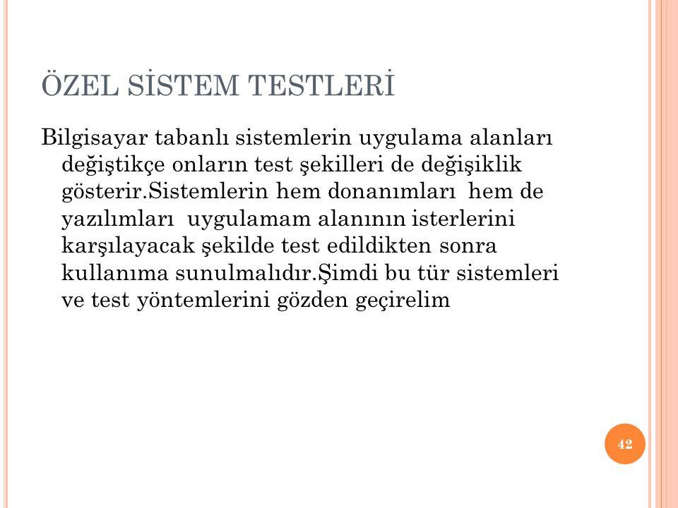 ÖZEL SİSTEM TESTLERİ Bilgisayar tabanlı sistemlerin uygulama alanları değiştikçe onların test şekilleri de değişiklik gösterir.Sistemlerin hem donanımları hem de yazılımları uygulamam alanının isterlerini karşılayacak şekilde test edildikten sonra kullanıma sunulmalıdır.Şimdi bu tür sistemleri ve test yöntemlerini gözden geçirelim 42