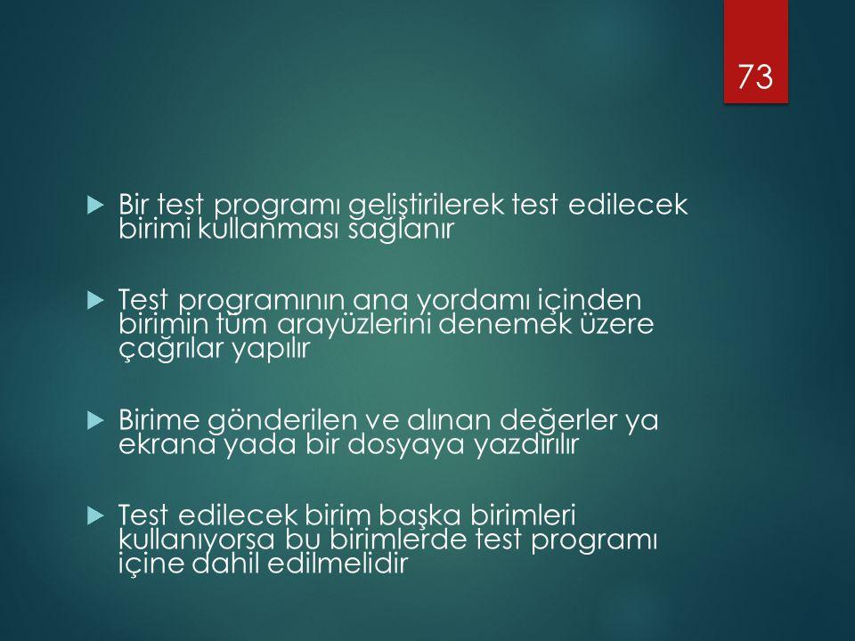  Bir test programı geliştirilerek test edilecek birimi kullanması sağlanır  Test programının ana yordamı içinden birimin tüm arayüzlerini denemek üzere çağrılar yapılır  Birime gönderilen ve alınan değerler ya ekrana yada bir dosyaya yazdırılır  Test edilecek birim başka birimleri kullanıyorsa bu birimlerde test programı içine dahil edilmelidir 73