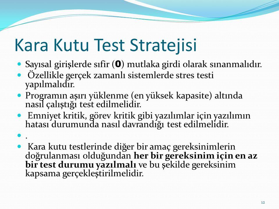 Kara Kutu Test Stratejisi Sayısal girişlerde sıfir ( 0 ) mutlaka girdi olarak sınanmalıdır. Özellikle gerçek zamanlı sistemlerde stres testi yapılmalı