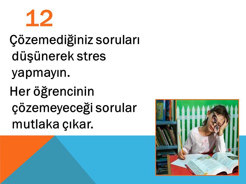 12 Çözemediğiniz soruları düşünerek stres yapmayın. Her öğrencinin çözemeyeceği sorular mutlaka çıkar.