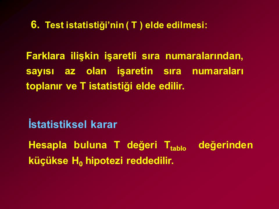 6. Test istatistiği'nin ( T ) elde edilmesi: Farklara ilişkin işaretli sıra numaralarından, sayısı az olan işaretin sıra numaraları toplanır ve T ista