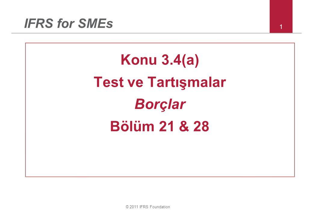 © 2011 IFRS Foundation 1 IFRS for SMEs Konu 3.4(a) Test ve Tartışmalar Borçlar Bölüm 21 & 28