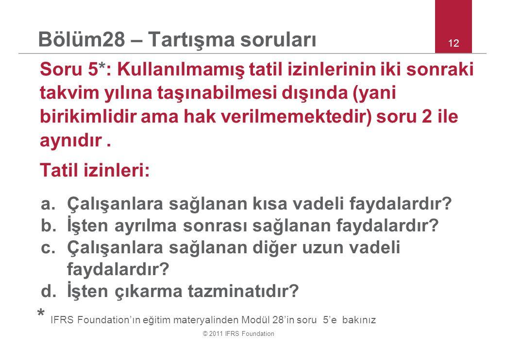 © 2011 IFRS Foundation 12 Bölüm28 – Tartışma soruları Soru 5*: Kullanılmamış tatil izinlerinin iki sonraki takvim yılına taşınabilmesi dışında (yani birikimlidir ama hak verilmemektedir) soru 2 ile aynıdır.