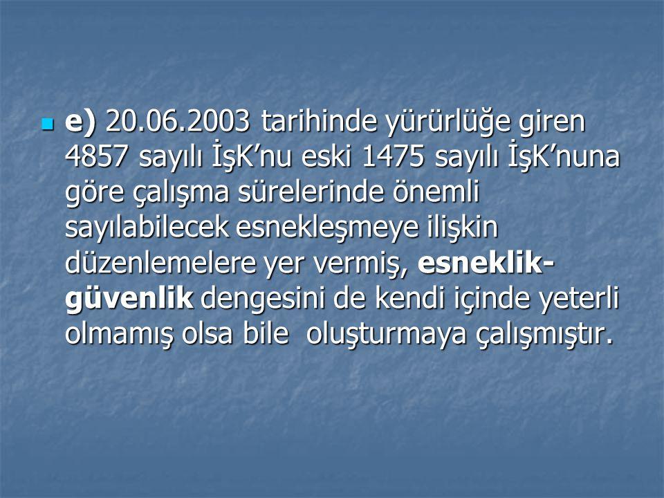 e) 20.06.2003 tarihinde yürürlüğe giren 4857 sayılı İşK'nu eski 1475 sayılı İşK'nuna göre çalışma sürelerinde önemli sayılabilecek esnekleşmeye ilişki