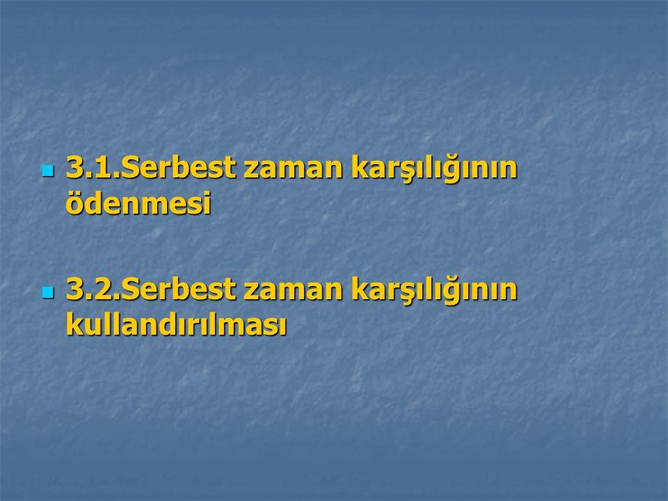 3.1.Serbest zaman karşılığının ödenmesi 3.1.Serbest zaman karşılığının ödenmesi 3.2.Serbest zaman karşılığının kullandırılması 3.2.Serbest zaman karşı