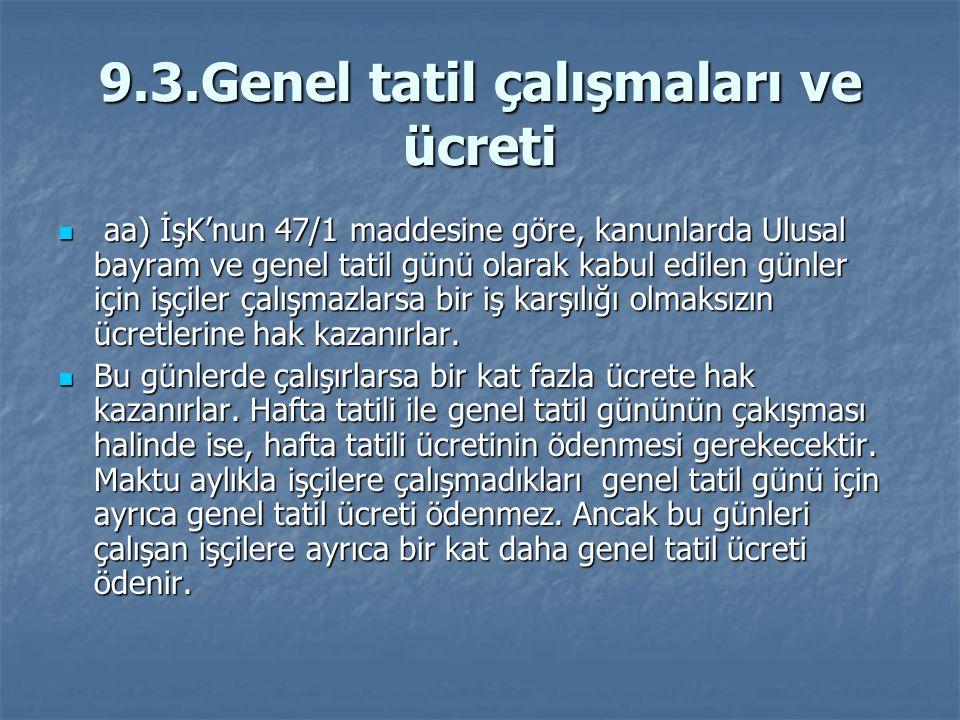 9.3.Genel tatil çalışmaları ve ücreti aa) İşK'nun 47/1 maddesine göre, kanunlarda Ulusal bayram ve genel tatil günü olarak kabul edilen günler için iş