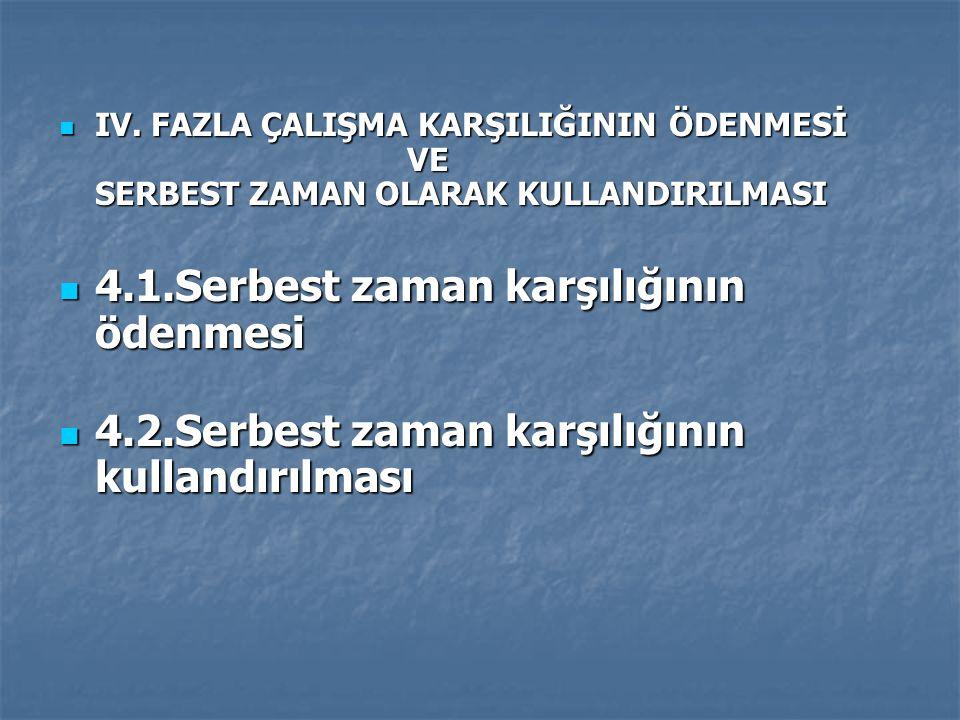IV.FAZLA ÇALIŞMA KARŞILIĞININ ÖDENMESİ VE SERBEST ZAMAN OLARAK KULLANDIRILMASI IV.