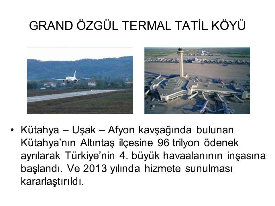 GRAND ÖZGÜL TERMAL TATİL KÖYÜ Kütahya – Uşak – Afyon kavşağında bulunan Kütahya'nın Altıntaş ilçesine 96 trilyon ödenek ayrılarak Türkiye'nin 4. büyük