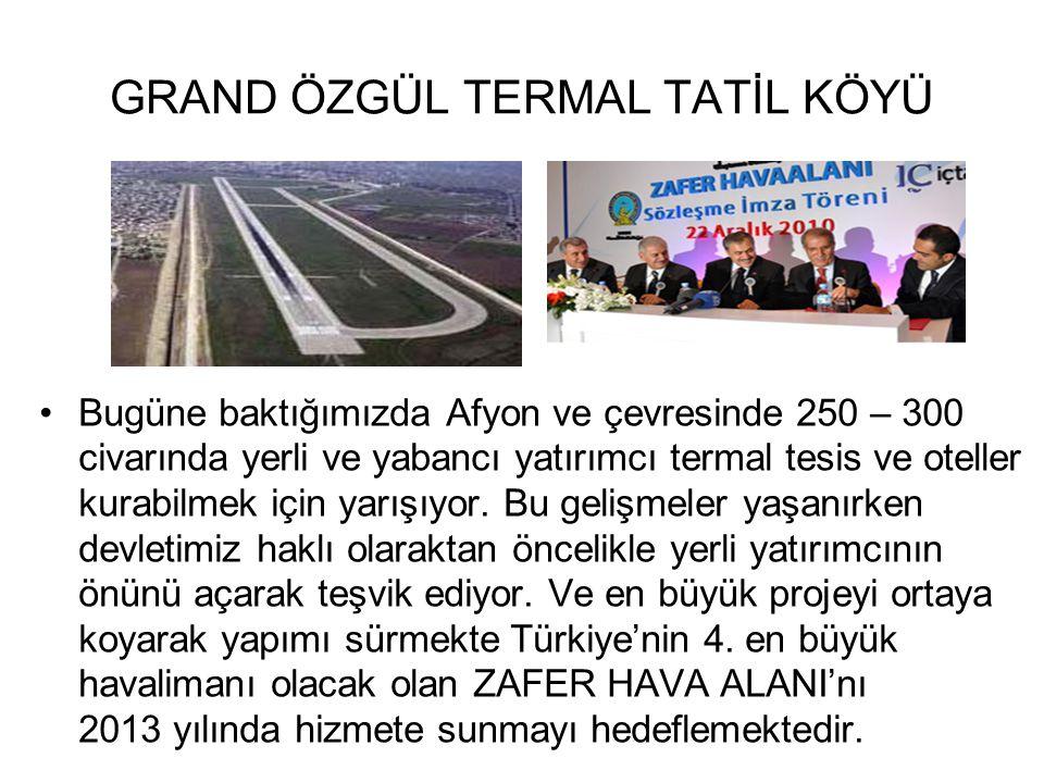 GRAND ÖZGÜL TERMAL TATİL KÖYÜ Bugüne baktığımızda Afyon ve çevresinde 250 – 300 civarında yerli ve yabancı yatırımcı termal tesis ve oteller kurabilme