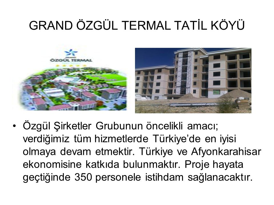 GRAND ÖZGÜL TERMAL TATİL KÖYÜ Özgül Şirketler Grubunun öncelikli amacı; verdiğimiz tüm hizmetlerde Türkiye'de en iyisi olmaya devam etmektir. Türkiye