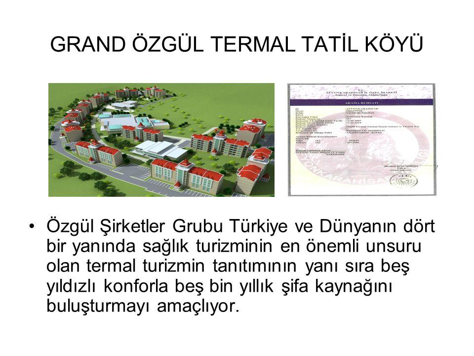 GRAND ÖZGÜL TERMAL TATİL KÖYÜ Özgül Şirketler Grubu Türkiye ve Dünyanın dört bir yanında sağlık turizminin en önemli unsuru olan termal turizmin tanıt