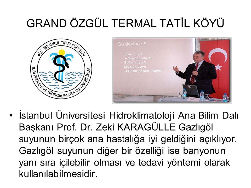 GRAND ÖZGÜL TERMAL TATİL KÖYÜ İstanbul Üniversitesi Hidroklimatoloji Ana Bilim Dalı Başkanı Prof. Dr. Zeki KARAGÜLLE Gazlıgöl suyunun birçok ana hasta