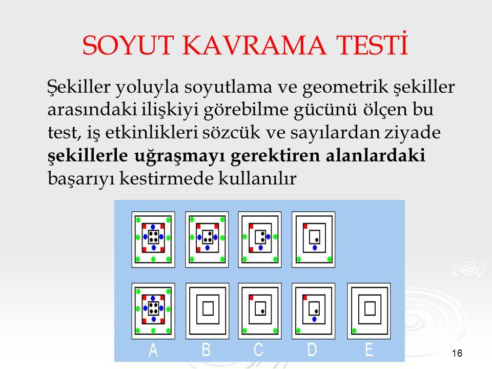 16 SOYUT KAVRAMA TESTİ Şekiller yoluyla soyutlama ve geometrik şekiller arasındaki ilişkiyi görebilme gücünü ölçen bu test, iş etkinlikleri sözcük ve sayılardan ziyade şekillerle uğraşmayı gerektiren alanlardaki başarıyı kestirmede kullanılır