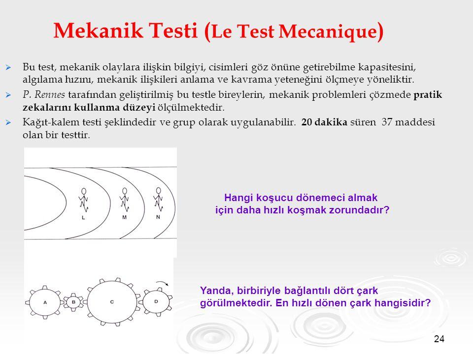 24 Mekanik Testi ( Le Test Mecanique )   Bu test, mekanik olaylara ilişkin bilgiyi, cisimleri göz önüne getirebilme kapasitesini, algılama hızını, mekanik ilişkileri anlama ve kavrama yeteneğini ölçmeye yöneliktir.